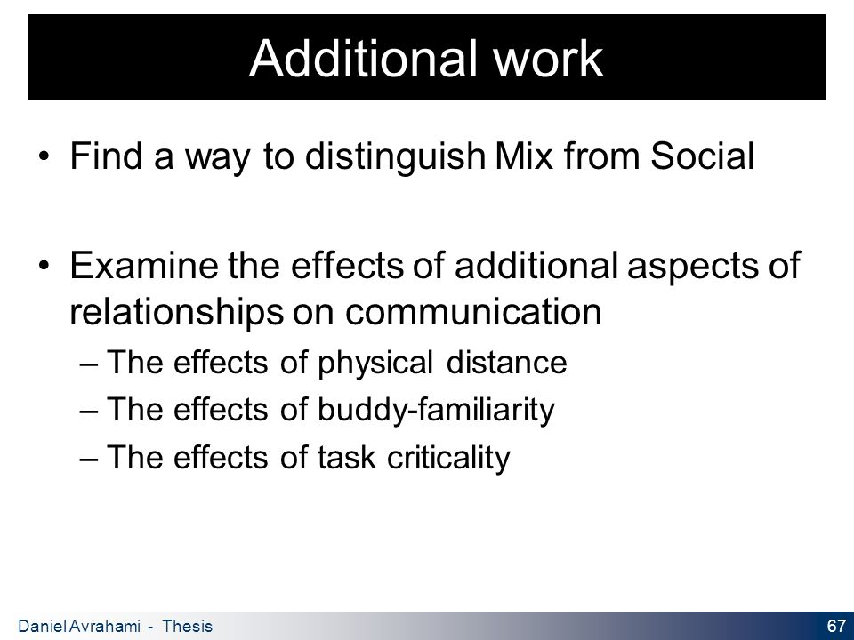 67 Daniel Avrahami - Thesis Proposal Additional work Find a way to distinguish Mix from Social Examine the effects of additional aspects of relationships on communication – The effects of physical distance – The effects of buddy-familiarity – The effects of task criticality