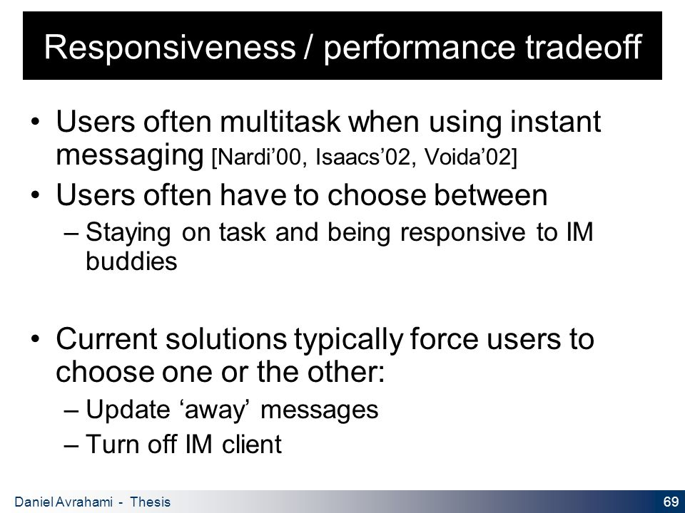 69 Daniel Avrahami - Thesis Proposal Responsiveness / performance tradeoff Users often multitask when using instant messaging [Nardi'00, Isaacs'02, Voida'02] Users often have to choose between – Staying on task and being responsive to IM buddies Current solutions typically force users to choose one or the other: – Update 'away' messages – Turn off IM client