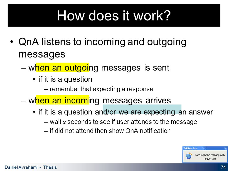 74 Daniel Avrahami - Thesis Proposal QnA listens to incoming and outgoing messages – when an outgoing messages is sent if it is a question – remember that expecting a response – when an incoming messages arrives if it is a question and/or we are expecting an answer – wait x seconds to see if user attends to the message – if did not attend then show QnA notification How does it work