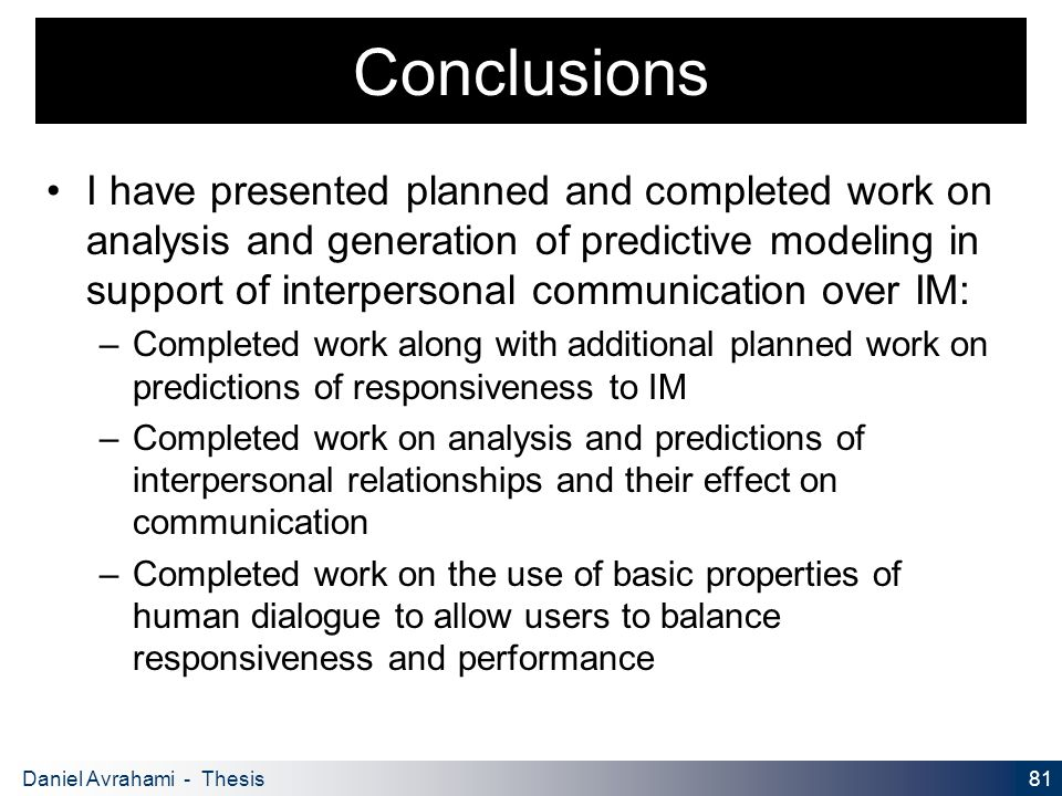 81 Daniel Avrahami - Thesis Proposal Conclusions I have presented planned and completed work on analysis and generation of predictive modeling in support of interpersonal communication over IM: – Completed work along with additional planned work on predictions of responsiveness to IM – Completed work on analysis and predictions of interpersonal relationships and their effect on communication – Completed work on the use of basic properties of human dialogue to allow users to balance responsiveness and performance