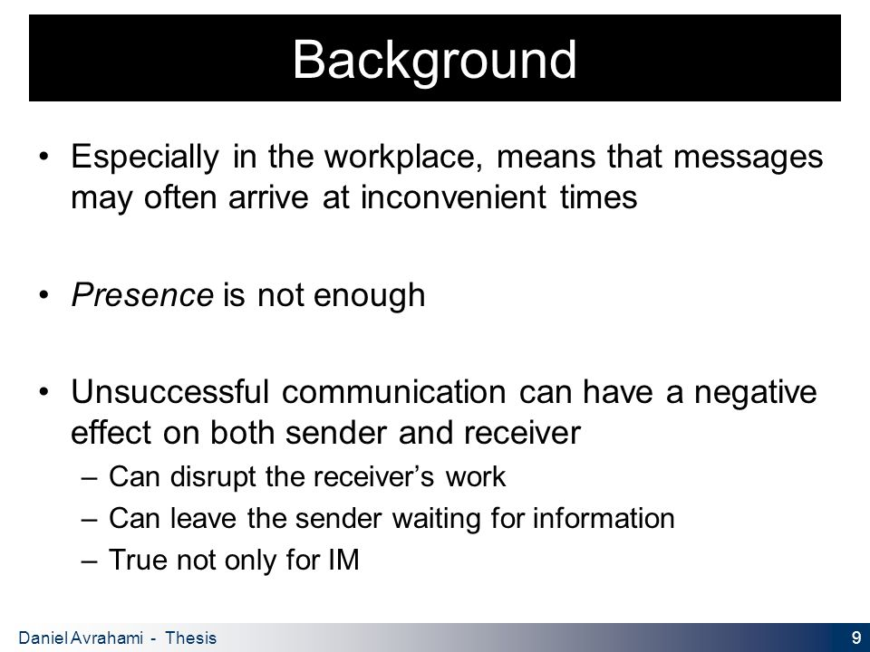 9 Daniel Avrahami - Thesis Proposal Background Especially in the workplace, means that messages may often arrive at inconvenient times Presence is not enough Unsuccessful communication can have a negative effect on both sender and receiver – Can disrupt the receiver's work – Can leave the sender waiting for information – True not only for IM