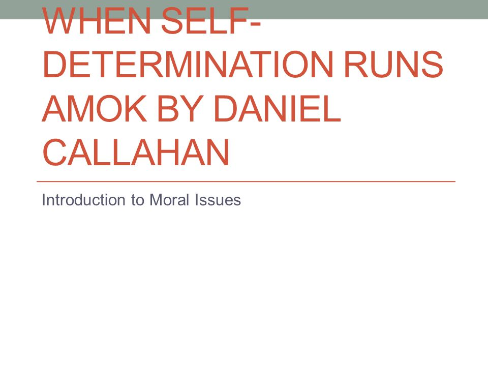 WHEN SELF- DETERMINATION RUNS AMOK BY DANIEL CALLAHAN Introduction to Moral Issues