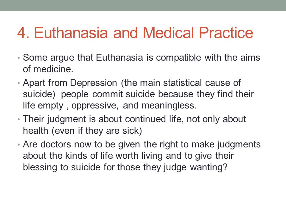 4. Euthanasia and Medical Practice Some argue that Euthanasia is compatible with the aims of medicine. Apart from Depression (the main statistical cau