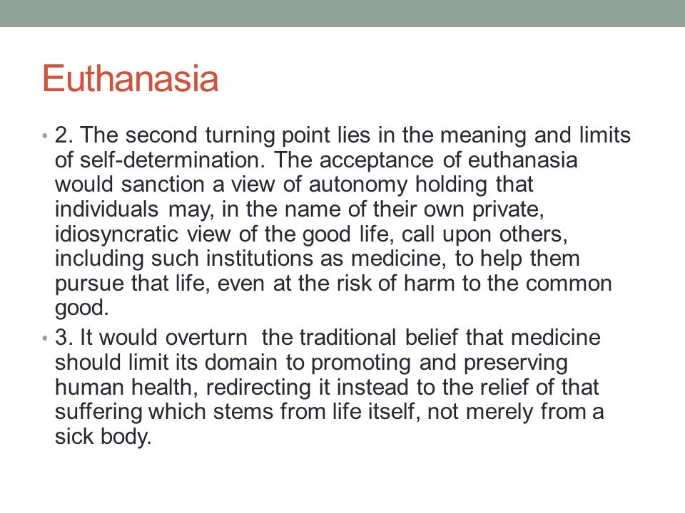 Euthanasia 2. The second turning point lies in the meaning and limits of self-determination. The acceptance of euthanasia would sanction a view of aut