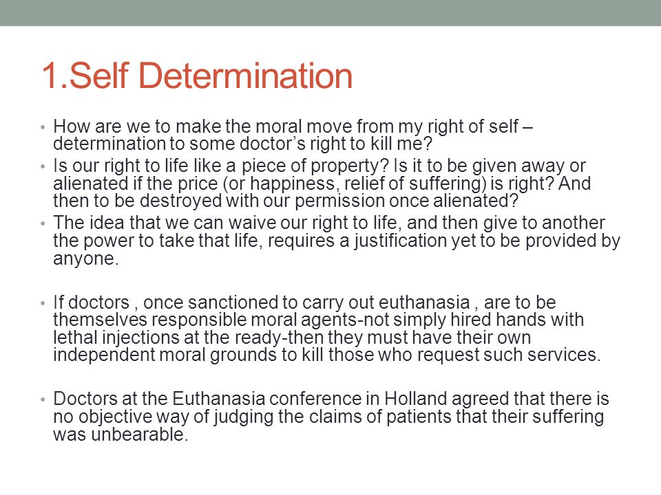 1.Self Determination How are we to make the moral move from my right of self – determination to some doctor's right to kill me? Is our right to life l