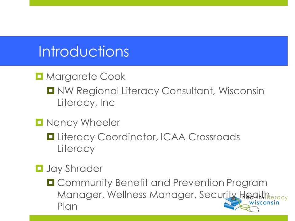 Introductions  Margarete Cook  NW Regional Literacy Consultant, Wisconsin Literacy, Inc  Nancy Wheeler  Literacy Coordinator, ICAA Crossroads Literacy  Jay Shrader  Community Benefit and Prevention Program Manager, Wellness Manager, Security Health Plan
