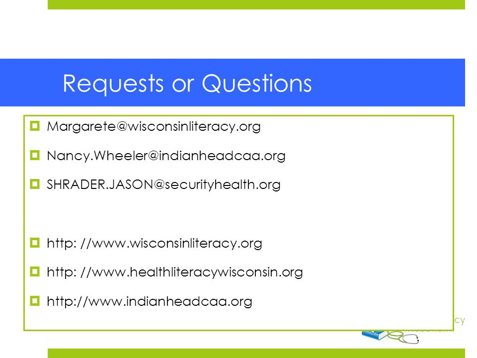 Requests or Questions  Margarete Cook  Margarete@wisconsinliteracy.org  Nancy.Wheeler@indianheadcaa.org  SHRADER.JASON@securityhealth.org  http: //www.wisconsinliteracy.org  http: //www.healthliteracywisconsin.org  http://www.indianheadcaa.org