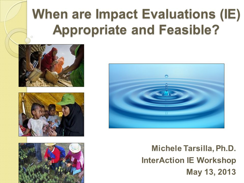 A Few Initial Remarks IE represent only one of the different types of international development evaluation IE definitions vary (e.g., OECD-DAC and Randomistas Movement) and clarity of specifications is often lacking Disagreement within the development community over the most adequate design or method to be used in IE IE sometimes are feasible and appropriate but their questions are not relevant