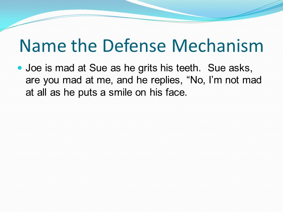 """Name the Defense Mechanism Joe is mad at Sue as he grits his teeth. Sue asks, are you mad at me, and he replies, """"No, I'm not mad at all as he puts a"""