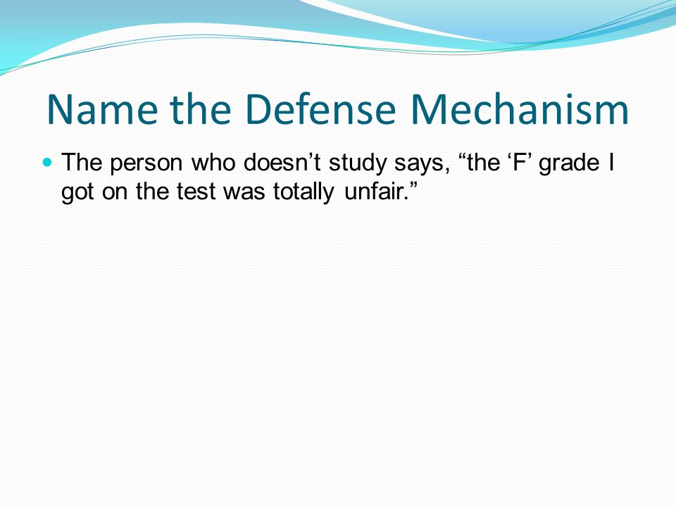 """Name the Defense Mechanism The person who doesn't study says, """"the 'F' grade I got on the test was totally unfair."""""""