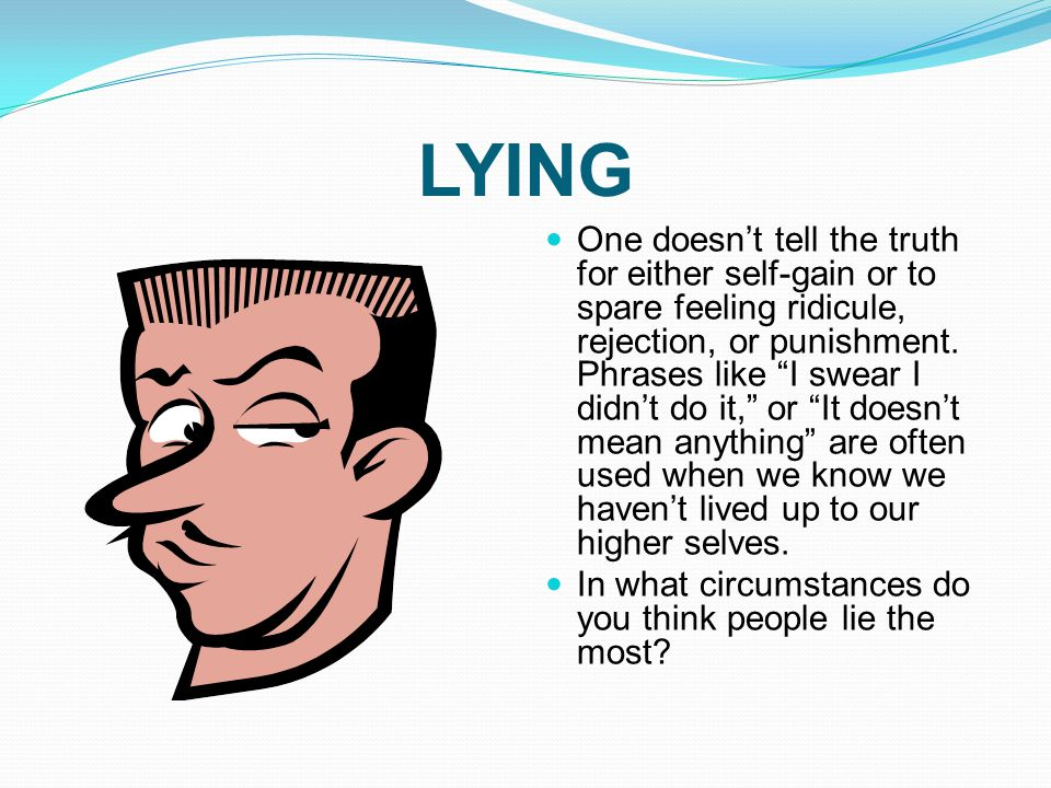 """LYING One doesn't tell the truth for either self-gain or to spare feeling ridicule, rejection, or punishment. Phrases like """"I swear I didn't do it,"""" o"""
