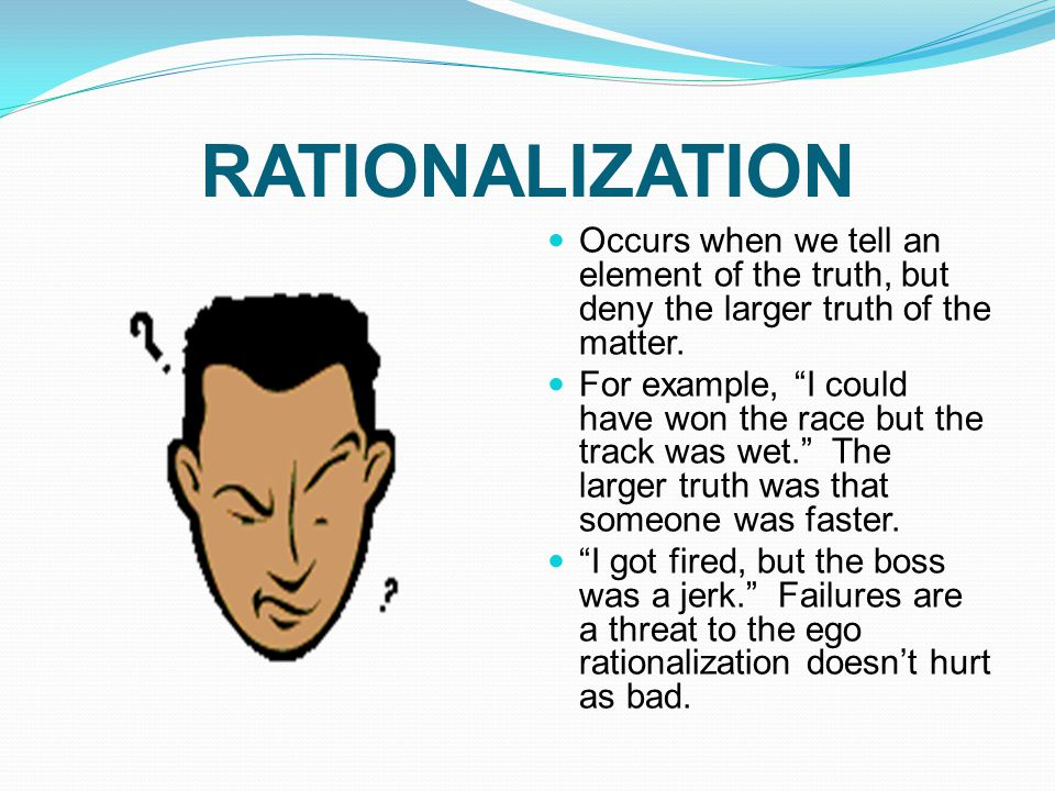 """RATIONALIZATION Occurs when we tell an element of the truth, but deny the larger truth of the matter. For example, """"I could have won the race but the"""