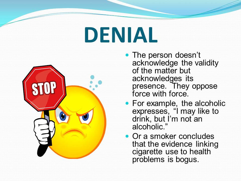 DENIAL The person doesn't acknowledge the validity of the matter but acknowledges its presence. They oppose force with force. For example, the alcohol