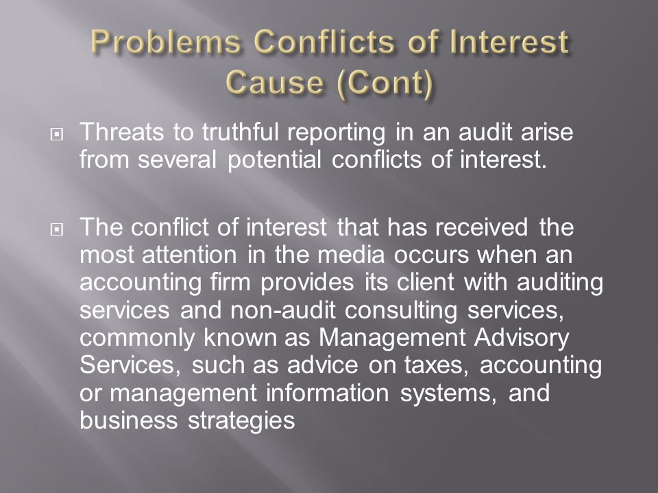  Accounting firms that provide multiple services enjoy economies of scale and scope, but have three potential sources of conflicts of interest  1 st : clients may pressure auditors into skewing their judgments and opinions by threatening to take their accounting and management services business to another accounting firm  2 nd : if auditors are analyzing information systems or examining tax and financial advice put in place by their non-audit counterparts within the accounting firm, they may be reluctant to criticize the advice or systems  Both types of conflicts might potentially lead to biased audits  With less reliable information available to investors, it becomes more difficult for financial markets to allocate capital efficiently  3 rd : arises when an auditor provides an overly favorable audit in an effort to solicit or retain audit business.