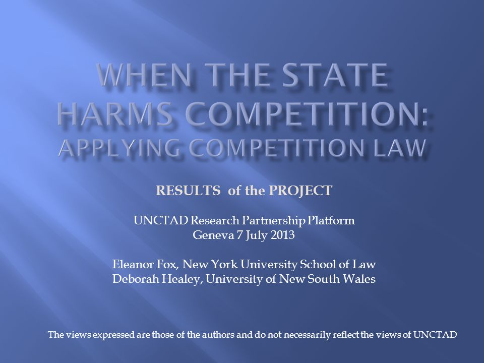 RESULTS of the PROJECT UNCTAD Research Partnership Platform Geneva 7 July 2013 Eleanor Fox, New York University School of Law Deborah Healey, University of New South Wales The views expressed are those of the authors and do not necessarily reflect the views of UNCTAD