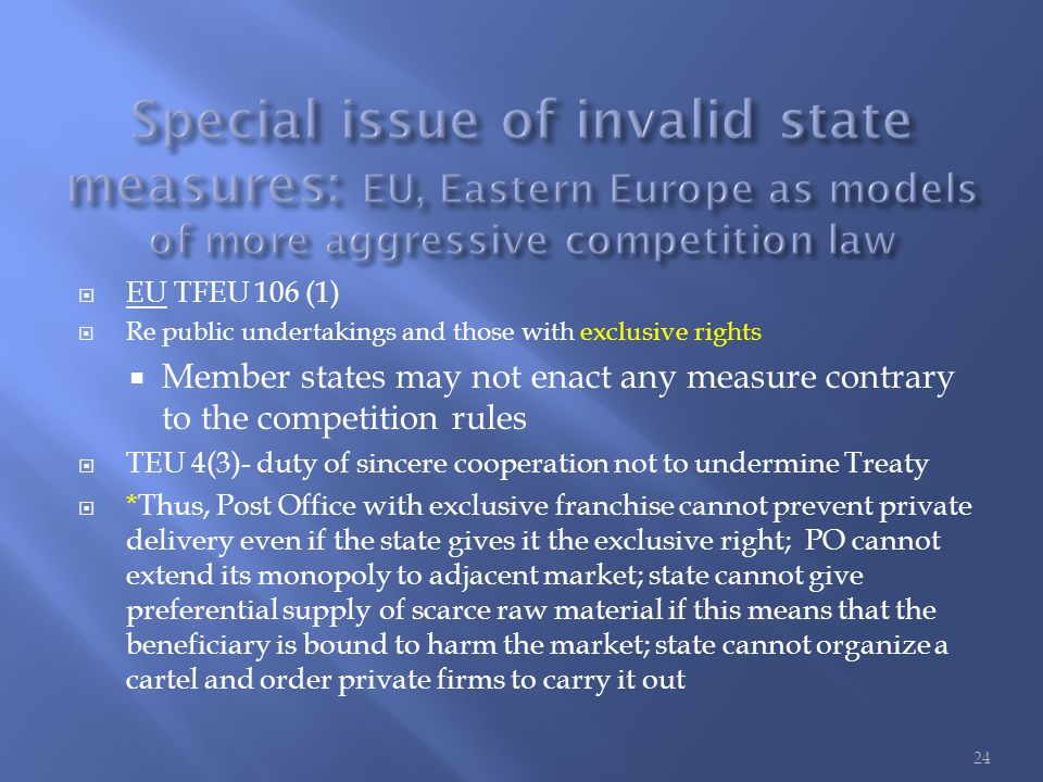  EU TFEU 106 (1)  Re public undertakings and those with exclusive rights  Member states may not enact any measure contrary to the competition rules  TEU 4(3)- duty of sincere cooperation not to undermine Treaty  *Thus, Post Office with exclusive franchise cannot prevent private delivery even if the state gives it the exclusive right; PO cannot extend its monopoly to adjacent market; state cannot give preferential supply of scarce raw material if this means that the beneficiary is bound to harm the market; state cannot organize a cartel and order private firms to carry it out 24