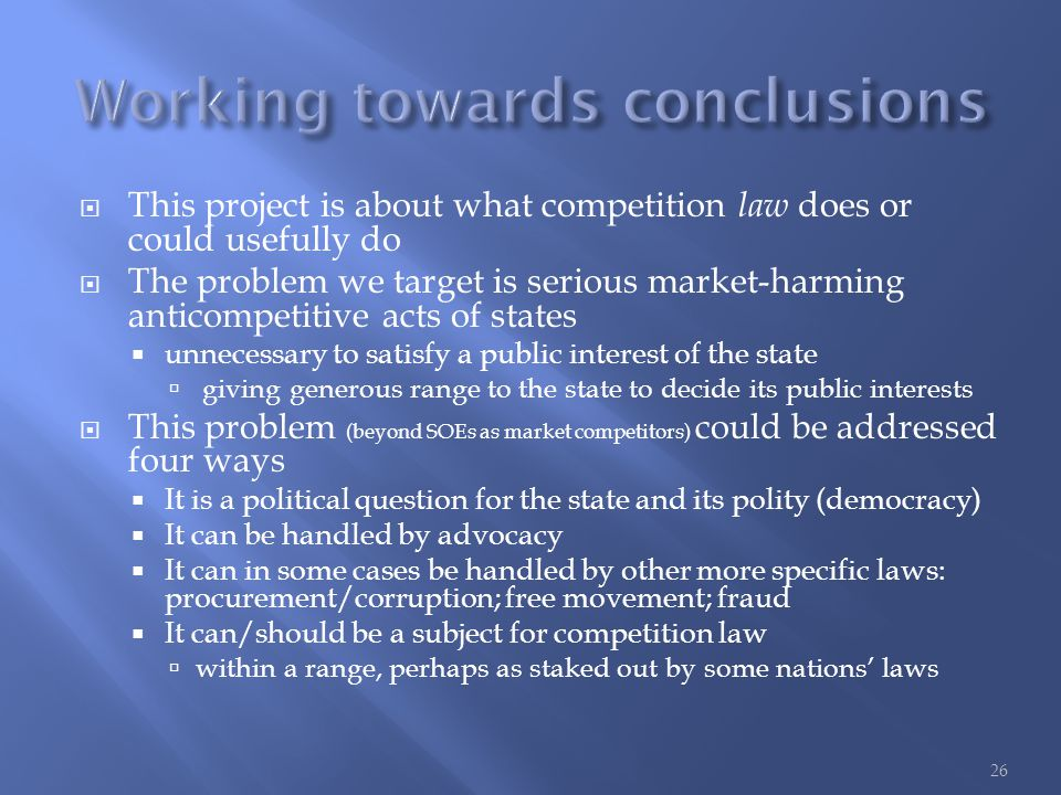  This project is about what competition law does or could usefully do  The problem we target is serious market-harming anticompetitive acts of states  unnecessary to satisfy a public interest of the state  giving generous range to the state to decide its public interests  This problem (beyond SOEs as market competitors) could be addressed four ways  It is a political question for the state and its polity (democracy)  It can be handled by advocacy  It can in some cases be handled by other more specific laws: procurement/corruption; free movement; fraud  It can/should be a subject for competition law  within a range, perhaps as staked out by some nations' laws 26
