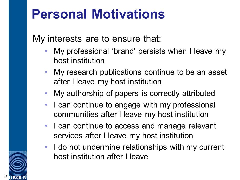 Personal Motivations My interests are to ensure that: My professional 'brand' persists when I leave my host institution My research publications continue to be an asset after I leave my host institution My authorship of papers is correctly attributed I can continue to engage with my professional communities after I leave my host institution I can continue to access and manage relevant services after I leave my host institution I do not undermine relationships with my current host institution after I leave 12