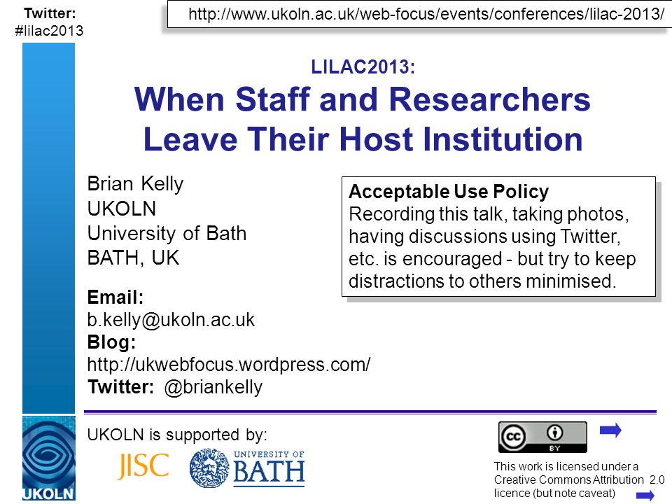 A centre of expertise in digital information managementwww.ukoln.ac.uk http://www.ukoln.ac.uk/web-focus/events/conferences/lilac-2013/ Twitter: #lilac2013 LILAC2013: When Staff and Researchers Leave Their Host Institution Brian Kelly UKOLN University of Bath BATH, UK UKOLN is supported by: This work is licensed under a Creative Commons Attribution 2.0 licence (but note caveat) Email: b.kelly@ukoln.ac.uk Blog: http://ukwebfocus.wordpress.com/ Twitter: @briankelly Acceptable Use Policy Recording this talk, taking photos, having discussions using Twitter, etc.