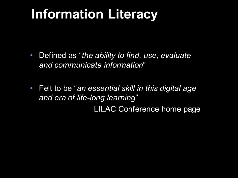 Information Literacy Defined as the ability to find, use, evaluate and communicate information Felt to be an essential skill in this digital age and era of life-long learning LILAC Conference home page 3