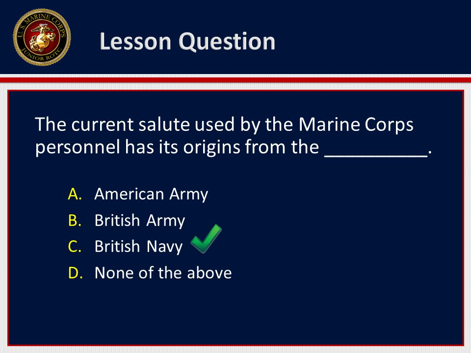 The current salute used by the Marine Corps personnel has its origins from the __________. A.American Army B.British Army C.British Navy D.None of the
