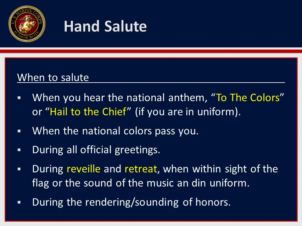 When to salute  When you hear the national anthem, To The Colors or Hail to the Chief (if you are in uniform).