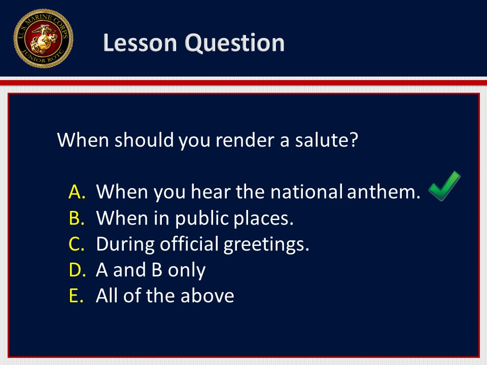 When should you render a salute? A.When you hear the national anthem. B.When in public places. C.During official greetings. D.A and B only E.All of th