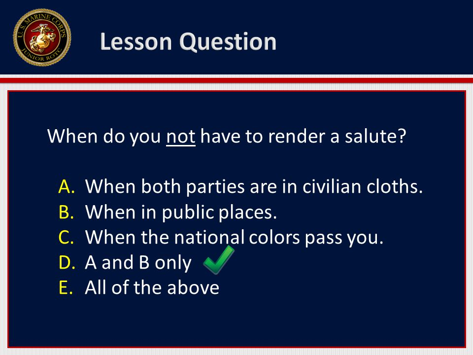 When do you not have to render a salute. A.When both parties are in civilian cloths.