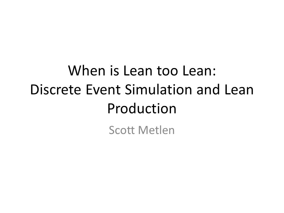 When is Lean too Lean: Discrete Event Simulation and Lean Production Scott Metlen
