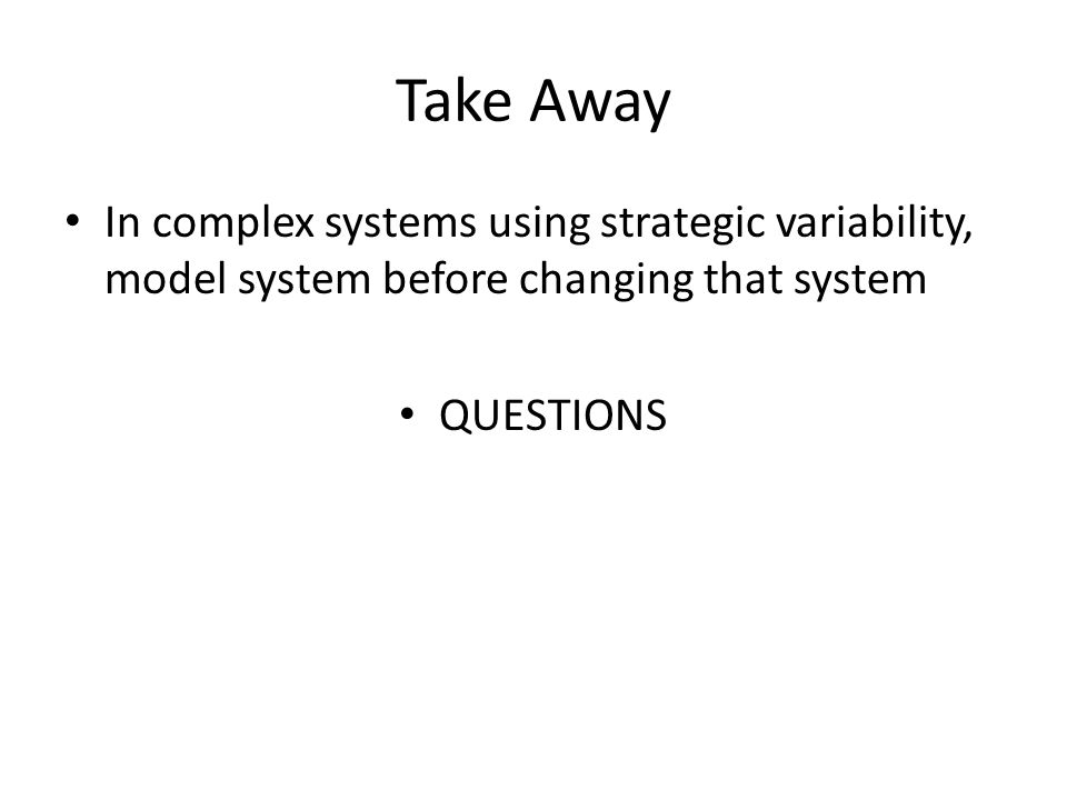 Take Away In complex systems using strategic variability, model system before changing that system QUESTIONS