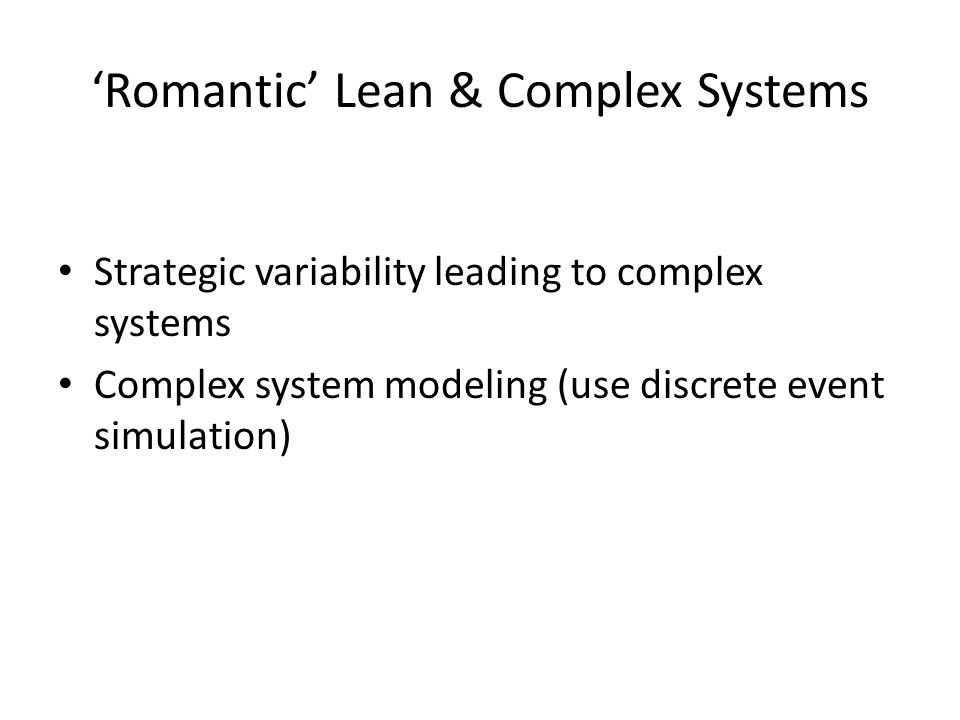 'Romantic' Lean & Complex Systems Strategic variability leading to complex systems Complex system modeling (use discrete event simulation)