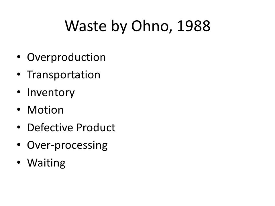 Waste by Ohno, 1988 Overproduction Transportation Inventory Motion Defective Product Over-processing Waiting