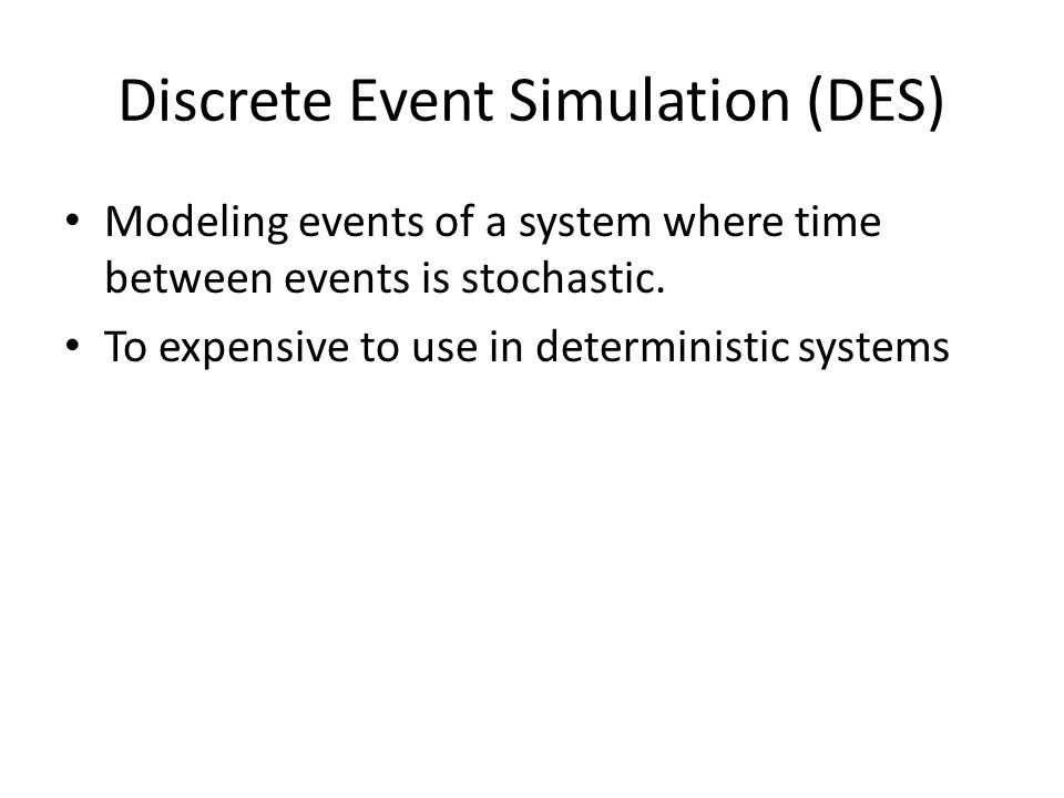 Discrete Event Simulation (DES) Modeling events of a system where time between events is stochastic.