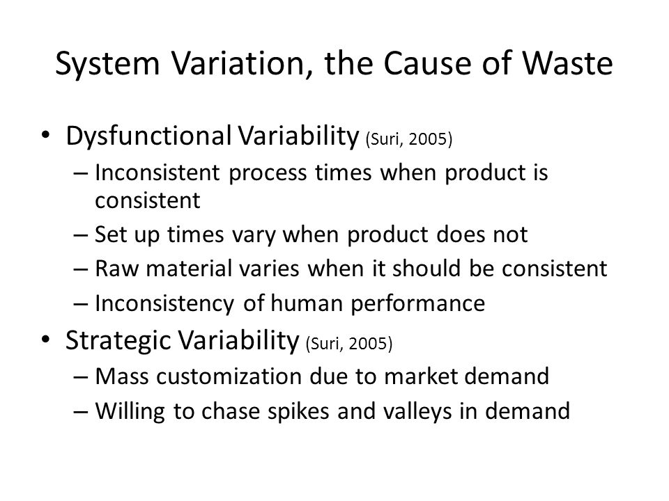 System Variation, the Cause of Waste Dysfunctional Variability (Suri, 2005) – Inconsistent process times when product is consistent – Set up times vary when product does not – Raw material varies when it should be consistent – Inconsistency of human performance Strategic Variability (Suri, 2005) – Mass customization due to market demand – Willing to chase spikes and valleys in demand