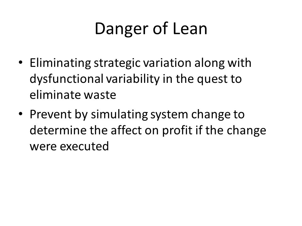 Danger of Lean Eliminating strategic variation along with dysfunctional variability in the quest to eliminate waste Prevent by simulating system change to determine the affect on profit if the change were executed