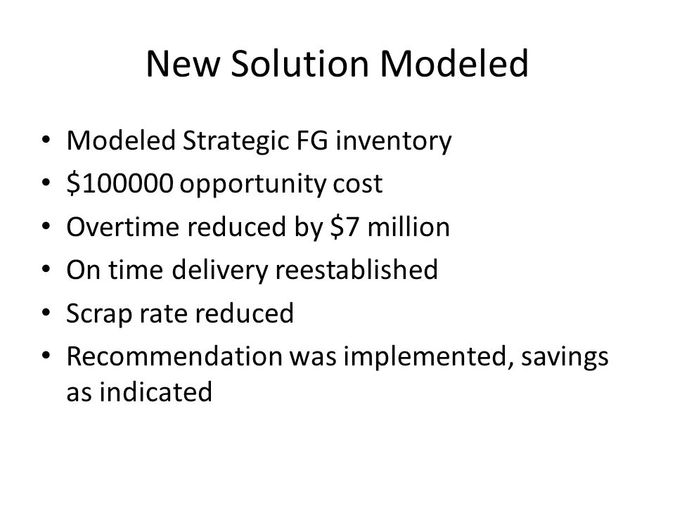 New Solution Modeled Modeled Strategic FG inventory $100000 opportunity cost Overtime reduced by $7 million On time delivery reestablished Scrap rate reduced Recommendation was implemented, savings as indicated