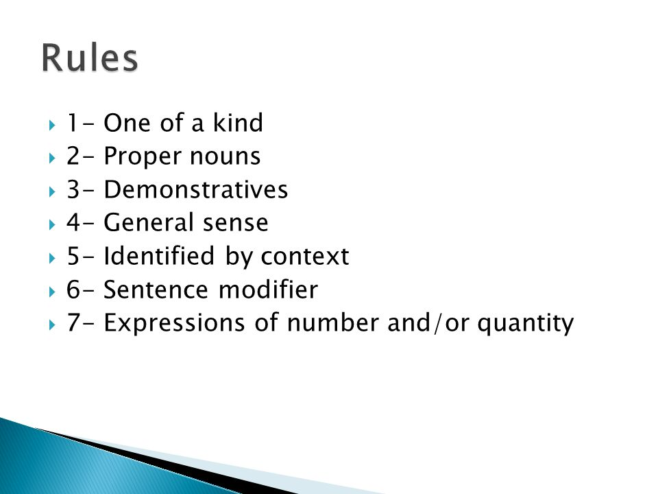  1- One of a kind  2- Proper nouns  3- Demonstratives  4- General sense  5- Identified by context  6- Sentence modifier  7- Expressions of number and/or quantity
