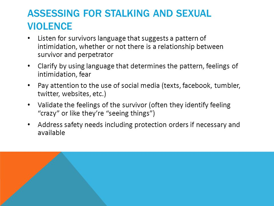 ASSESSING FOR STALKING AND SEXUAL VIOLENCE Listen for survivors language that suggests a pattern of intimidation, whether or not there is a relationship between survivor and perpetrator Clarify by using language that determines the pattern, feelings of intimidation, fear Pay attention to the use of social media (texts, facebook, tumbler, twitter, websites, etc.) Validate the feelings of the survivor (often they identify feeling crazy or like they're seeing things ) Address safety needs including protection orders if necessary and available