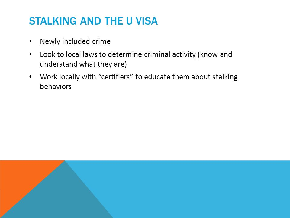 STALKING AND THE U VISA Newly included crime Look to local laws to determine criminal activity (know and understand what they are) Work locally with certifiers to educate them about stalking behaviors