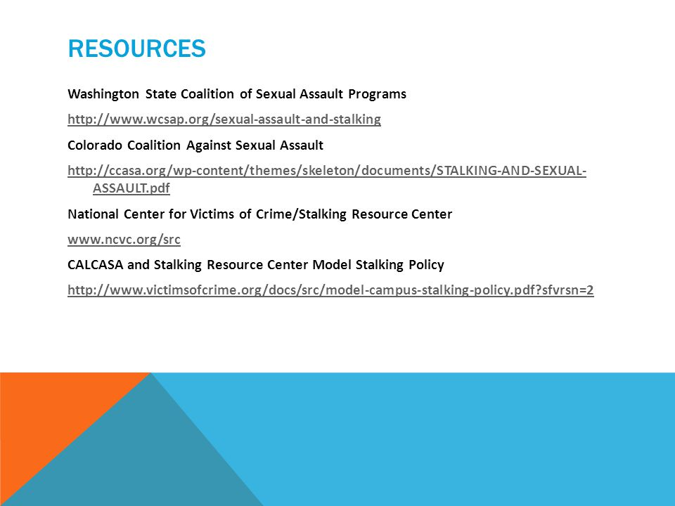 RESOURCES Washington State Coalition of Sexual Assault Programs http://www.wcsap.org/sexual-assault-and-stalking Colorado Coalition Against Sexual Assault http://ccasa.org/wp-content/themes/skeleton/documents/STALKING-AND-SEXUAL- ASSAULT.pdf National Center for Victims of Crime/Stalking Resource Center www.ncvc.org/src CALCASA and Stalking Resource Center Model Stalking Policy http://www.victimsofcrime.org/docs/src/model-campus-stalking-policy.pdf sfvrsn=2