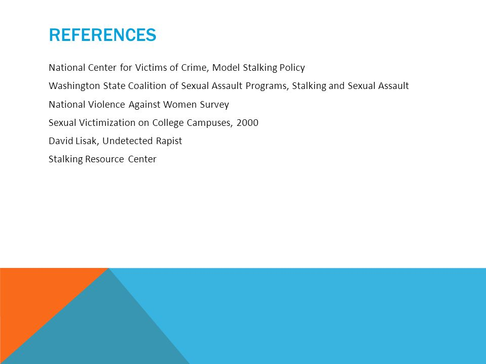 REFERENCES National Center for Victims of Crime, Model Stalking Policy Washington State Coalition of Sexual Assault Programs, Stalking and Sexual Assault National Violence Against Women Survey Sexual Victimization on College Campuses, 2000 David Lisak, Undetected Rapist Stalking Resource Center