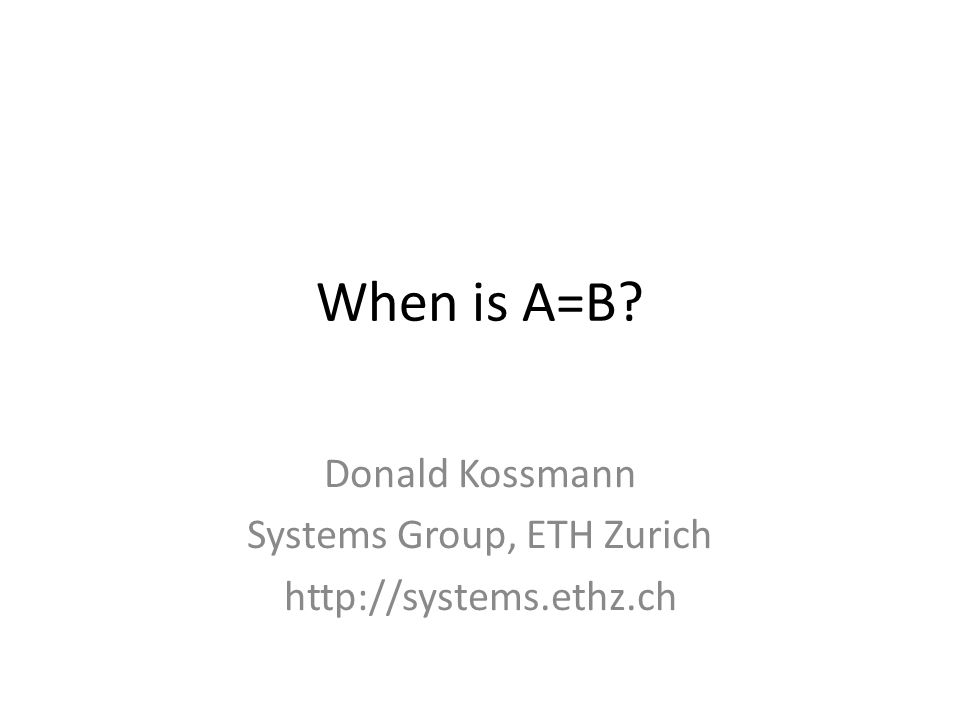 When is A=B Donald Kossmann Systems Group, ETH Zurich http://systems.ethz.ch