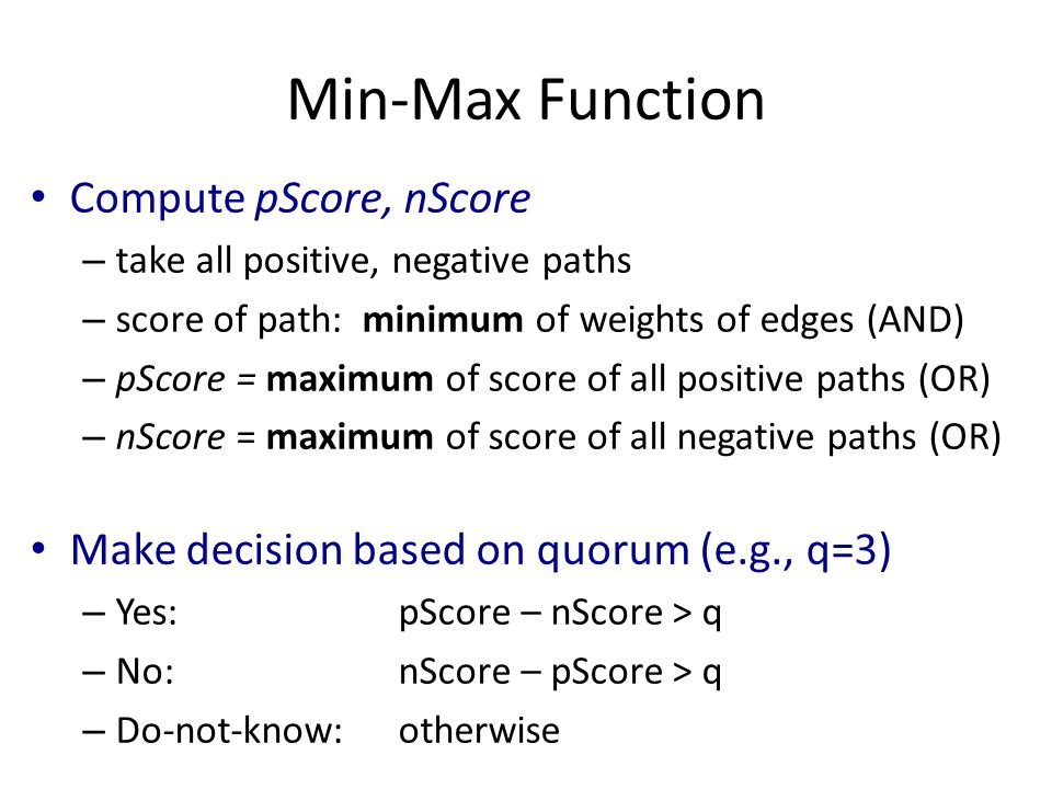 Min-Max Function Compute pScore, nScore – take all positive, negative paths – score of path: minimum of weights of edges (AND) – pScore = maximum of score of all positive paths (OR) – nScore = maximum of score of all negative paths (OR) Make decision based on quorum (e.g., q=3) – Yes: pScore – nScore > q – No: nScore – pScore > q – Do-not-know:otherwise
