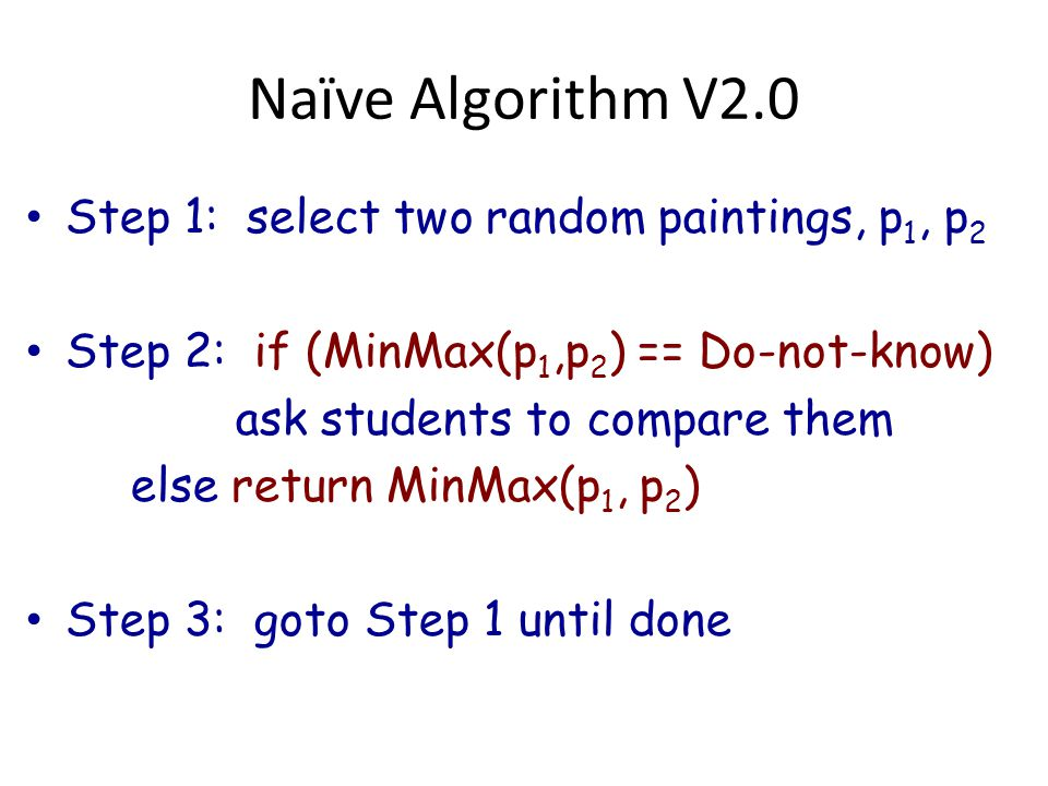 Naïve Algorithm V2.0 Step 1: select two random paintings, p 1, p 2 Step 2: if (MinMax(p 1,p 2 ) == Do-not-know) ask students to compare them else return MinMax(p 1, p 2 ) Step 3: goto Step 1 until done