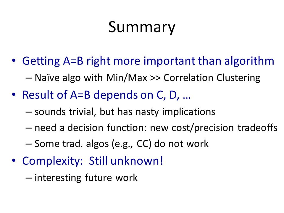 Summary Getting A=B right more important than algorithm – Naïve algo with Min/Max >> Correlation Clustering Result of A=B depends on C, D, … – sounds trivial, but has nasty implications – need a decision function: new cost/precision tradeoffs – Some trad.