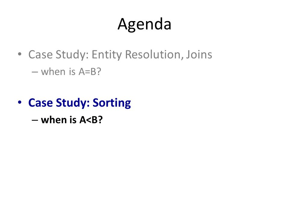 Agenda Case Study: Entity Resolution, Joins – when is A=B Case Study: Sorting – when is A<B