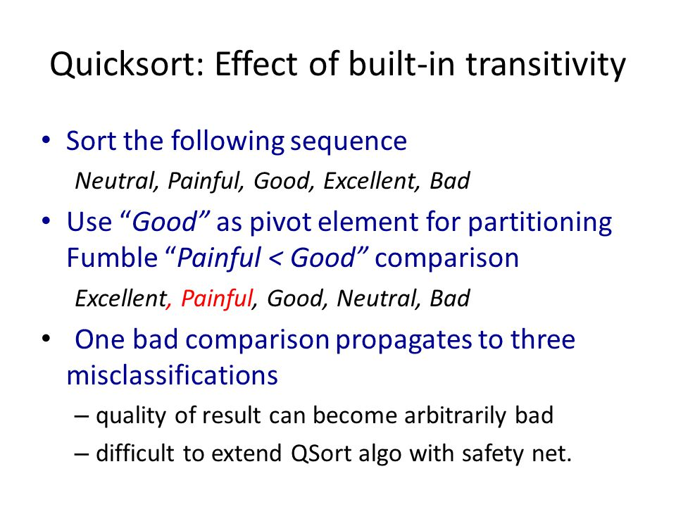 Quicksort: Effect of built-in transitivity Sort the following sequence Neutral, Painful, Good, Excellent, Bad Use Good as pivot element for partitioning Fumble Painful < Good comparison Excellent, Painful, Good, Neutral, Bad One bad comparison propagates to three misclassifications – quality of result can become arbitrarily bad – difficult to extend QSort algo with safety net.