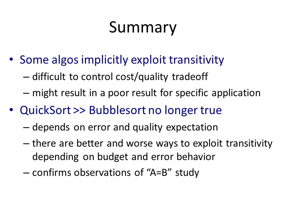 Summary Some algos implicitly exploit transitivity – difficult to control cost/quality tradeoff – might result in a poor result for specific application QuickSort >> Bubblesort no longer true – depends on error and quality expectation – there are better and worse ways to exploit transitivity depending on budget and error behavior – confirms observations of A=B study