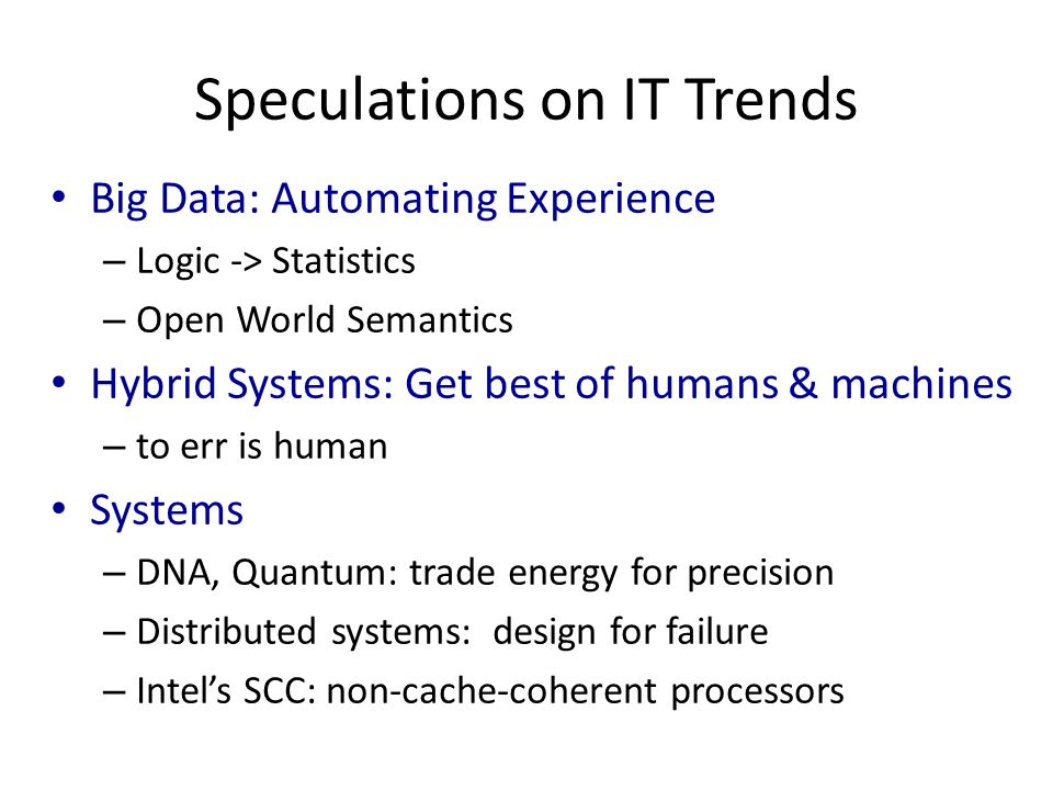 Speculations on IT Trends Big Data: Automating Experience – Logic -> Statistics – Open World Semantics Hybrid Systems: Get best of humans & machines – to err is human Systems – DNA, Quantum: trade energy for precision – Distributed systems: design for failure – Intel's SCC: non-cache-coherent processors