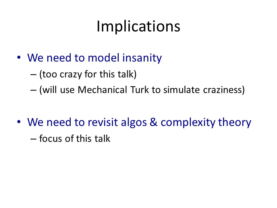 Implications We need to model insanity – (too crazy for this talk) – (will use Mechanical Turk to simulate craziness) We need to revisit algos & complexity theory – focus of this talk